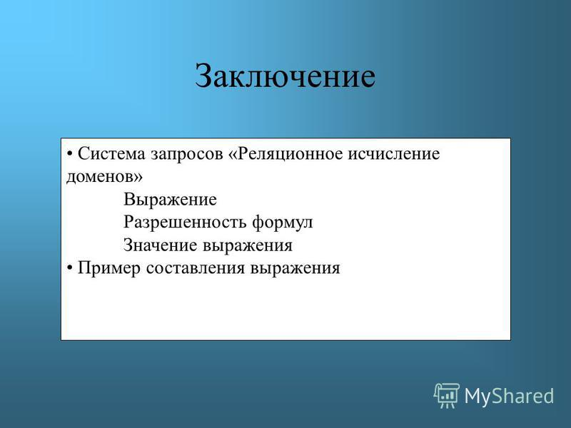 Заключение Система запросов «Реляционное исчисление доменов» Выражение Разрешенность формул Значение выражения Пример составления выражения