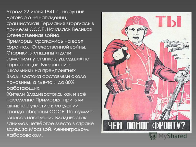 Утром 22 июня 1941 г., нарушив договор о ненападении, фашистская Германия вторглась в приделы СССР. Началась Великая Отечественная война. Приморцы сражались на всех фронтах Отечественной войны. Старики, женщины и дети заменили у станков, ушедших на ф