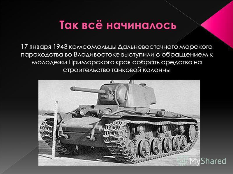 17 января 1943 комсомольцы Дальневосточного морского пароходства во Владивостоке выступили с обращением к молодежи Приморского края собрать средства на строительство танковой колонны