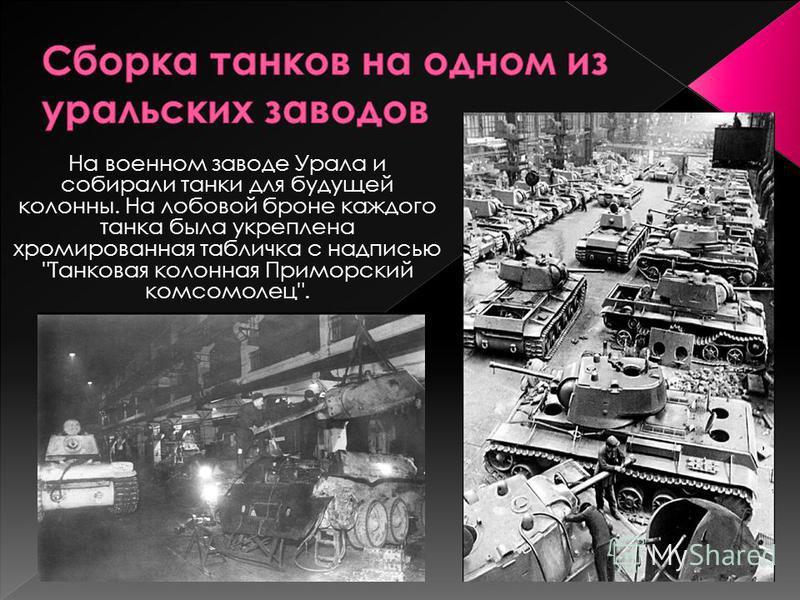 На военном заводе Урала и собирали танки для будущей колонны. На лобовой броне каждого танка была укреплена хромированная табличка с надписью Танковая колонная Приморский комсомолец.