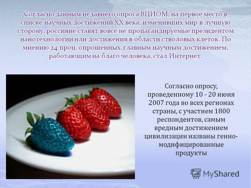 Согласно опросу, проведенному 10 - 20 июня 2007 года во всех регионах страны, с участием 1800 респондентов, самым вредным достижением цивилизации названы генно- модифицированные продукты