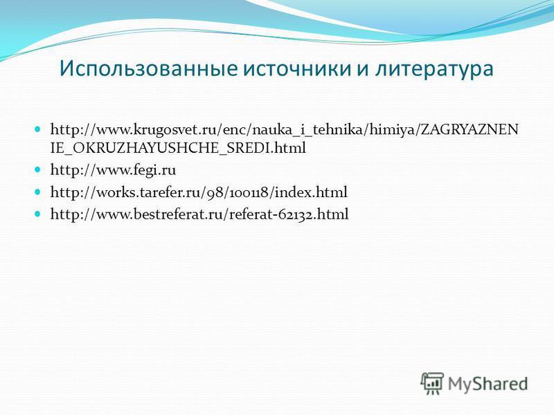 Использованные источники и литература http://www.krugosvet.ru/enc/nauka_i_tehnika/himiya/ZAGRYAZNEN IE_OKRUZHAYUSHCHE_SREDI.html http://www.fegi.ru http://works.tarefer.ru/98/100118/index.html http://www.bestreferat.ru/referat-62132.html
