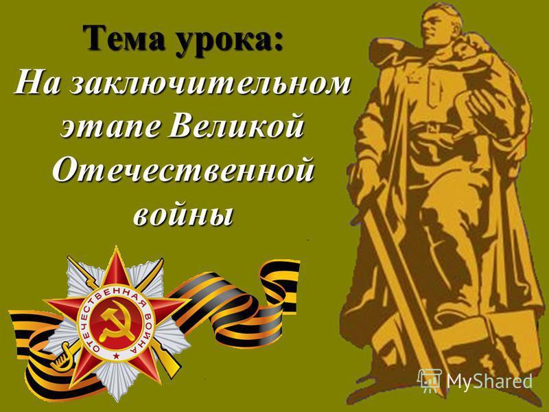 Тема урока: На заключительном этапе Великой Отечественной войны