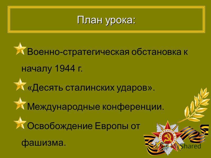 План урока: Военно-стратегическая обстановка к началу 1944 г. «Десять сталинских ударов». Международные конференции. Освобождение Европы от фашизма.