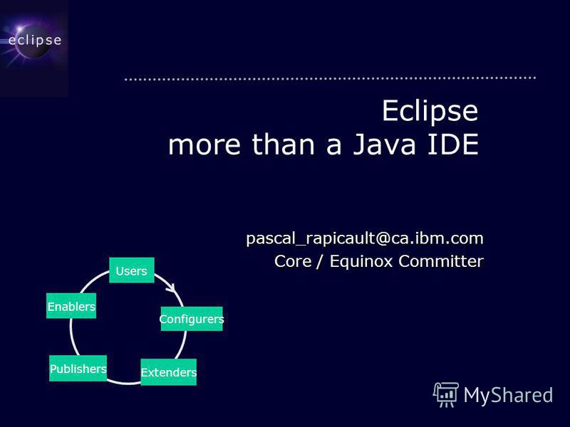 Eclipse more than a Java IDE pascal_rapicault@ca.ibm.com Core / Equinox Committer Users Extenders Publishers Enablers Configurers