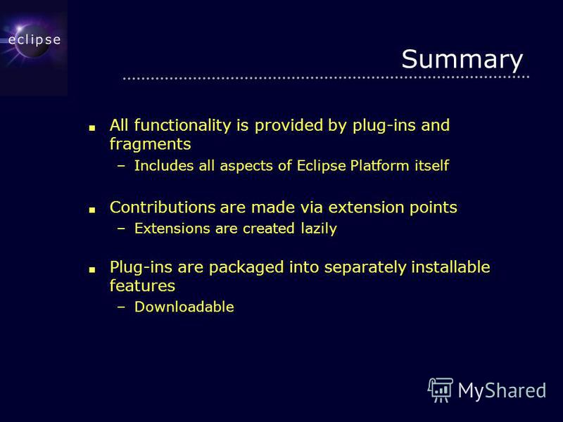 Summary All functionality is provided by plug-ins and fragments All functionality is provided by plug-ins and fragments –Includes all aspects of Eclipse Platform itself Contributions are made via extension points Contributions are made via extension
