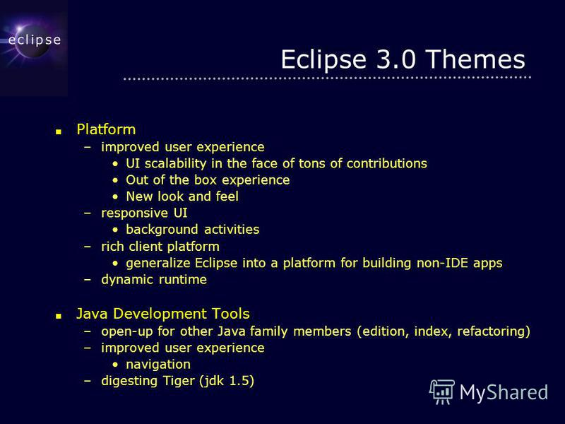 Eclipse 3.0 Themes Platform Platform –improved user experience UI scalability in the face of tons of contributionsUI scalability in the face of tons of contributions Out of the box experienceOut of the box experience New look and feelNew look and fee