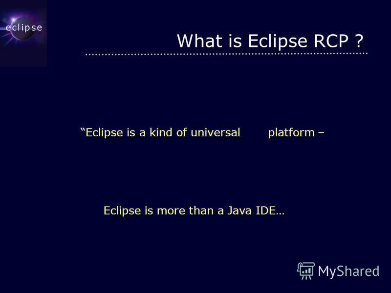 What is Eclipse RCP ? Eclipse is a kind of universal tool platform – an open extensible IDE for anything and nothing in particular. Eclipse is more than a Java IDE…