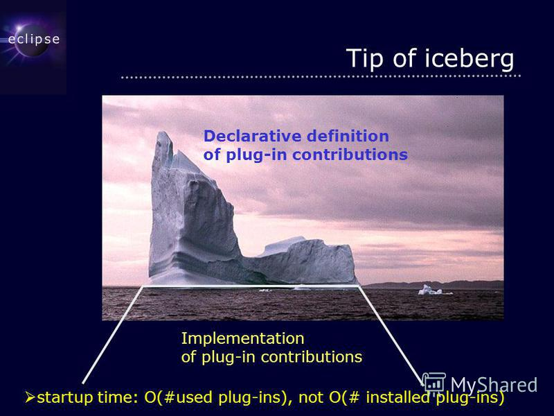 Tip of iceberg Implementation of plug-in contributions Declarative definition of plug-in contributions startup time: O(#used plug-ins), not O(# installed plug-ins)