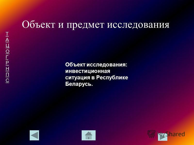 ТАЦОГРНПСТАЦОГРНПС Объект и предмет исследования Объект исследования: инвестиционная ситуация в Республике Беларусь.