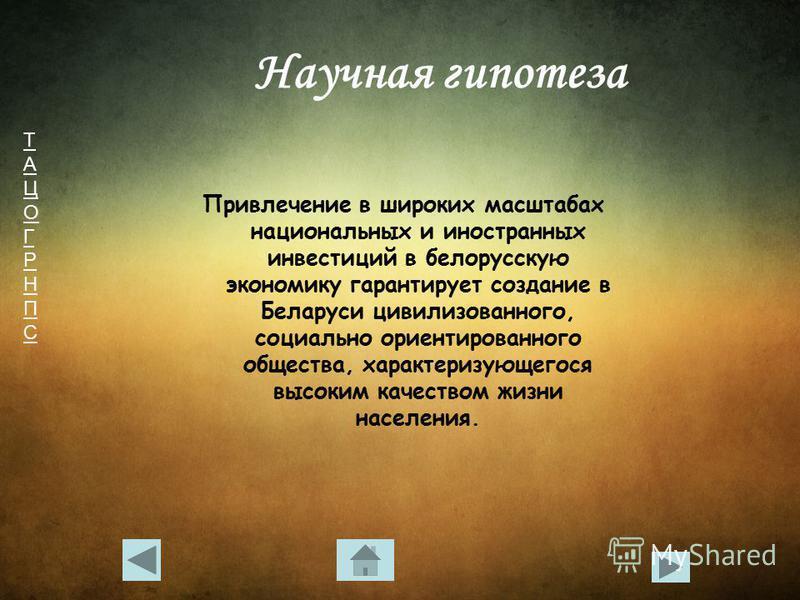 ТАЦОГРНПСТАЦОГРНПС Научная гипотеза Привлечение в широких масштабах национальных и иностранных инвестиций в белорусскую экономику гарантирует создание в Беларуси цивилизованного, социально ориентированного общества, характеризующегося высоким качеств