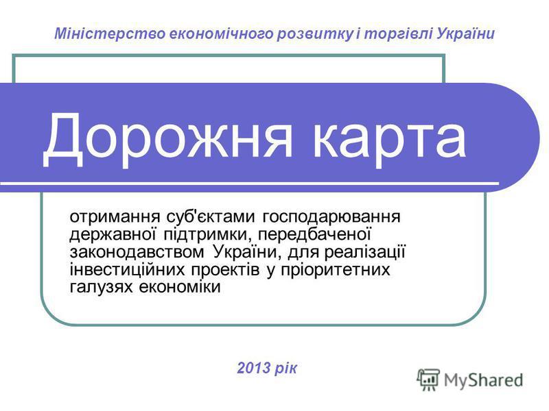 Дорожня карта отримання суб'єктами господарювання державної підтримки, передбаченої законодавством України, для реалізації інвестиційних проектів у пріоритетних галузях економіки 2013 рік Міністерство економічного розвитку і торгівлі України