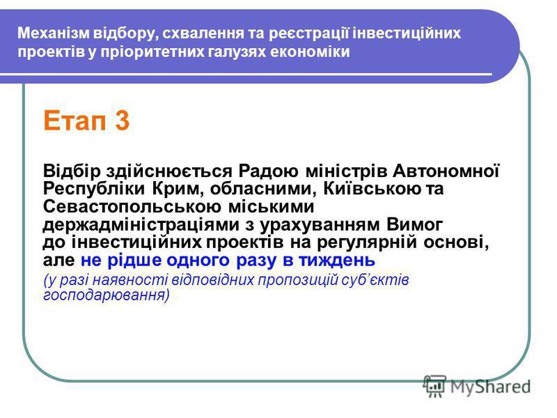 Механізм відбору, схвалення та реєстрації інвестиційних проектів у пріоритетних галузях економіки Етап 3 Відбір здійснюється Радою міністрів Автономної Республіки Крим, обласними, Київською та Севастопольською міськими держадміністраціями з урахуванн