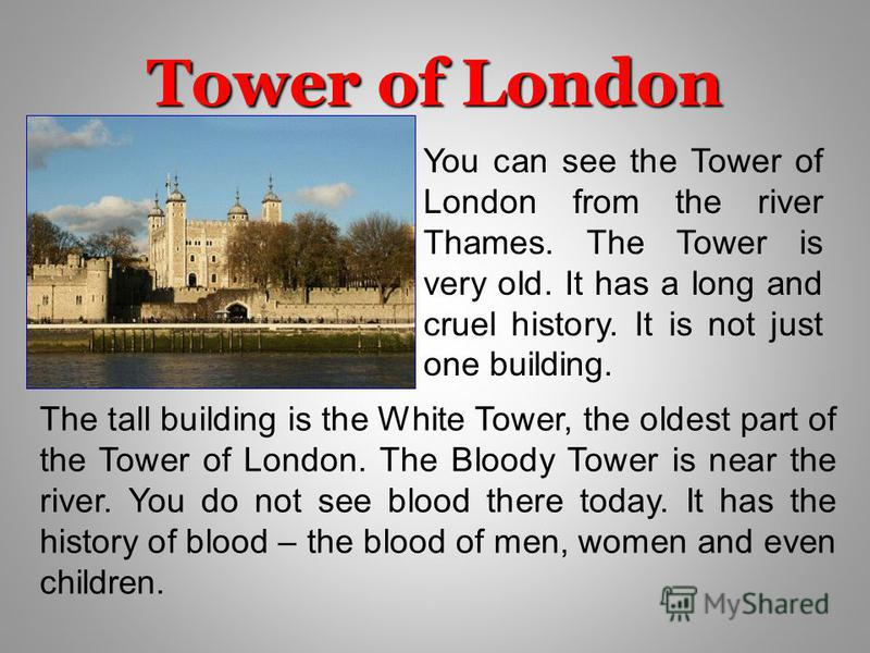 Tower of London You can see the Tower of London from the river Thames. The Tower is very old. It has a long and cruel history. It is not just one building. The tall building is the White Tower, the oldest part of the Tower of London. The Bloody Tower