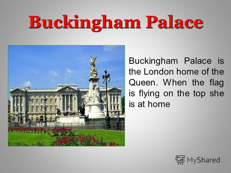 Buckingham Palace Buckingham Palace is the London home of the Queen. When the flag is flying on the top she is at home
