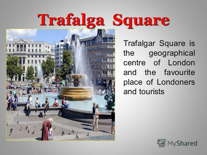 Trafalga Square Trafalgar Square is the geographical centre of London and the favourite place of Londoners and tourists