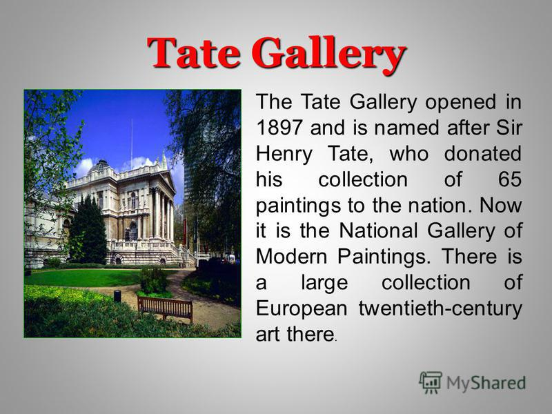 Tate Gallery The Tate Gallery opened in 1897 and is named after Sir Henry Tate, who donated his collection of 65 paintings to the nation. Now it is the National Gallery of Modern Paintings. There is a large collection of European twentieth-century ar