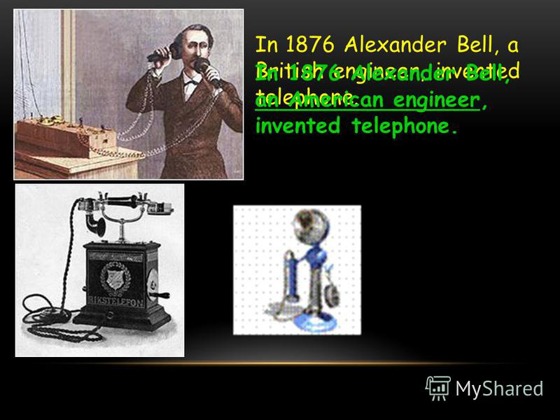 In 1876 Alexander Bell, a British engineer, invented telephone. In 1876 Alexander Bell, an American engineer, invented telephone.
