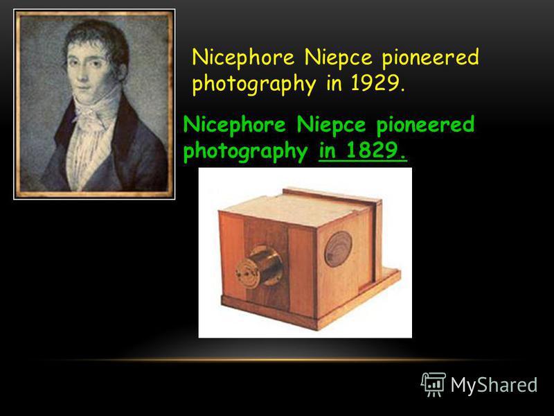 Nicephore Niepce pioneered photography in 1929. Nicephore Niepce pioneered photography in 1829.