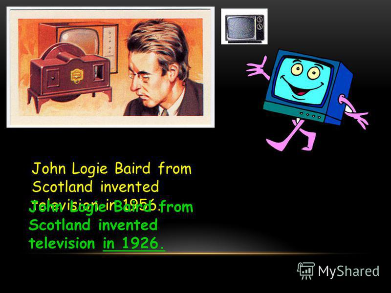 John Logie Baird from Scotland invented television in 1956. John Logie Baird from Scotland invented television in 1926.