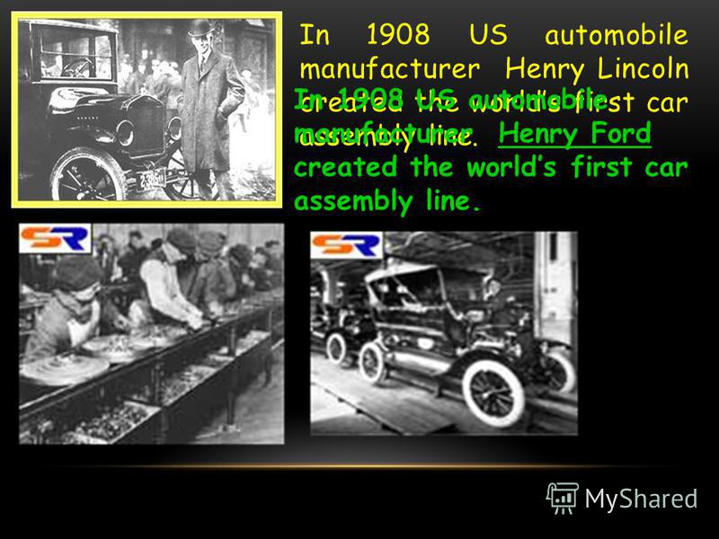 In 1908 US automobile manufacturer Henry Lincoln created the worlds first car assembly line. In 1908 US automobile manufacturer Henry Ford created the worlds first car assembly line.