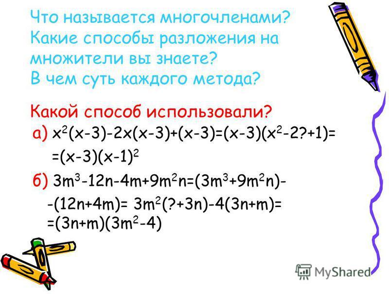 Что называется многочленами? Какие способы разложения на множители вы знаете? В чем суть каждого метода? Какой способ использовали? а) х 2 (х-3)-2 х(х-3)+(х-3)=(х-3)(х 2 -2?+1)= =(х-3)(х-1) 2 б) 3m 3 -12n-4m+9m 2 n=(3m 3 +9m 2 n)- -(12n+4m)= 3m 2 (?+