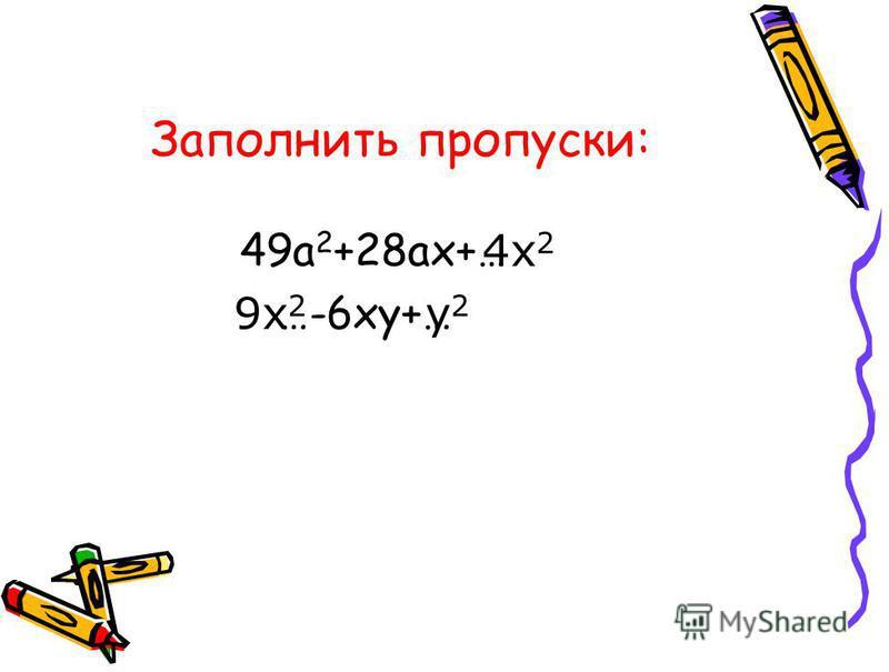 Заполнить пропуски: 49 а 2 +28 ах+… …-6 ху+… 4 х 2 9 х 2 у 2 у 2
