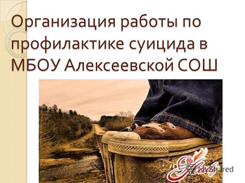 Организация работы по профилактике суицида в МБОУ Алексеевской СОШ