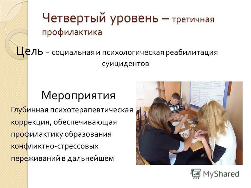Четвертый уровень – третичная профилактика Цель - социальная и психологическая реабилитация суицидентов Мероприятия Глубинная психотерапевтическая коррекция, обеспечивающая профилактику образования конфликтно - стрессовых переживаний в дальнейшем