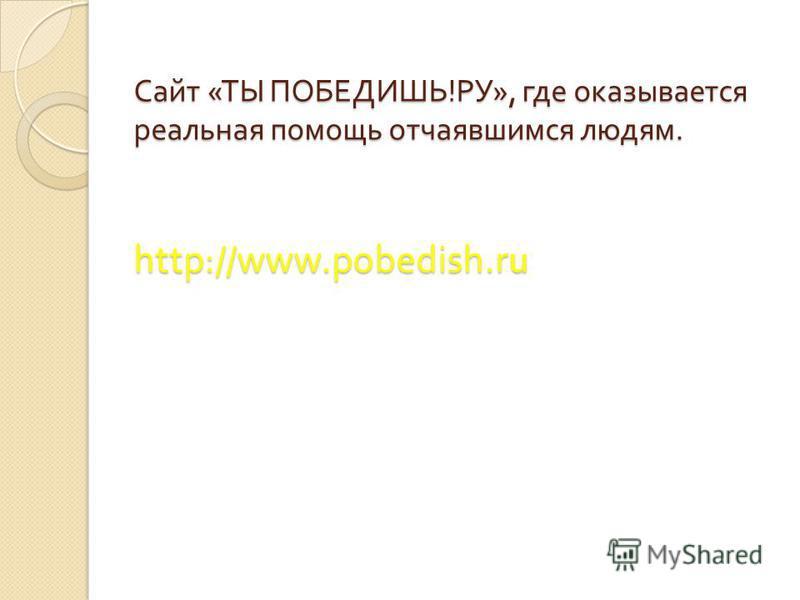 Сайт « ТЫ ПОБЕДИШЬ ! РУ », где оказывается реальная помощь отчаявшимся людям. http://www.pobedish.ru