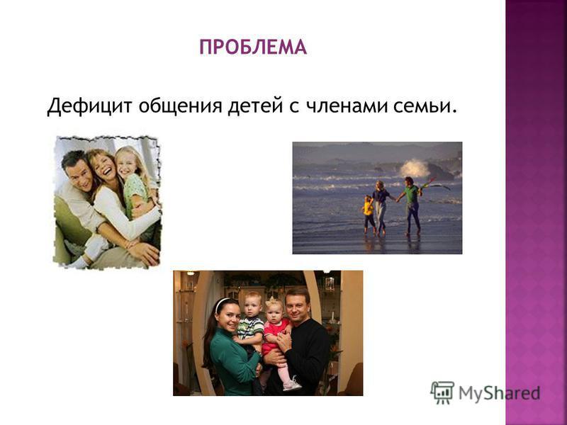 ПРОБЛЕМА Дефицит общения детей с членами семьи.