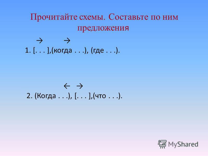 Прочитайте схемы. Составьте по ним предложения 1. [... ],(когда...), (где...). 2. (Когда...), [... ],(что...).