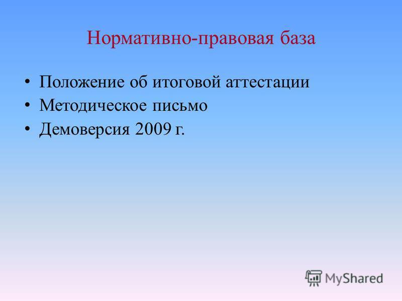 Нормативно-правовая база Положение об итоговой аттестации Методическое письмо Демоверсия 2009 г.