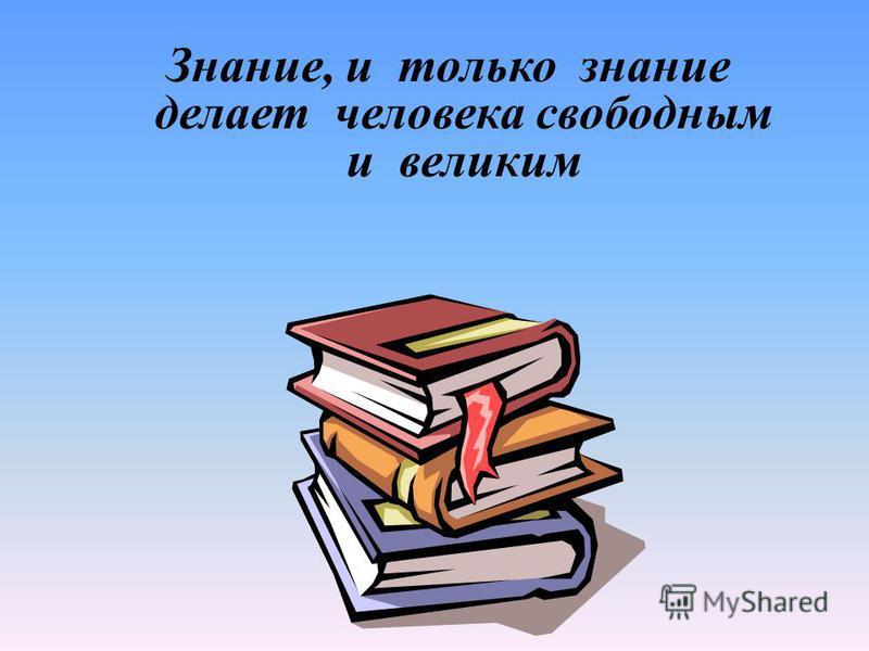 Знание, и только знание делает человека свободным и великим