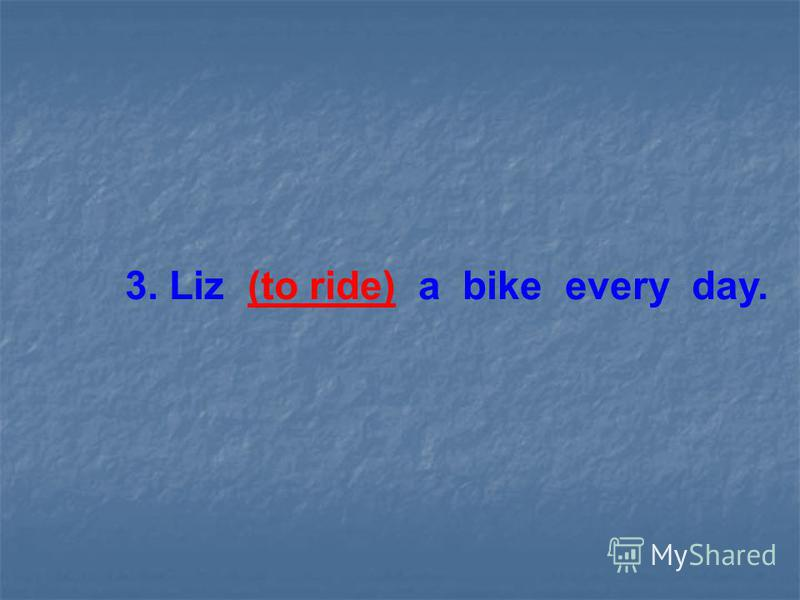 3. Liz (to ride) a bike every day.