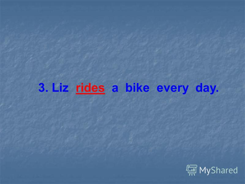 3. Liz rides a bike every day.