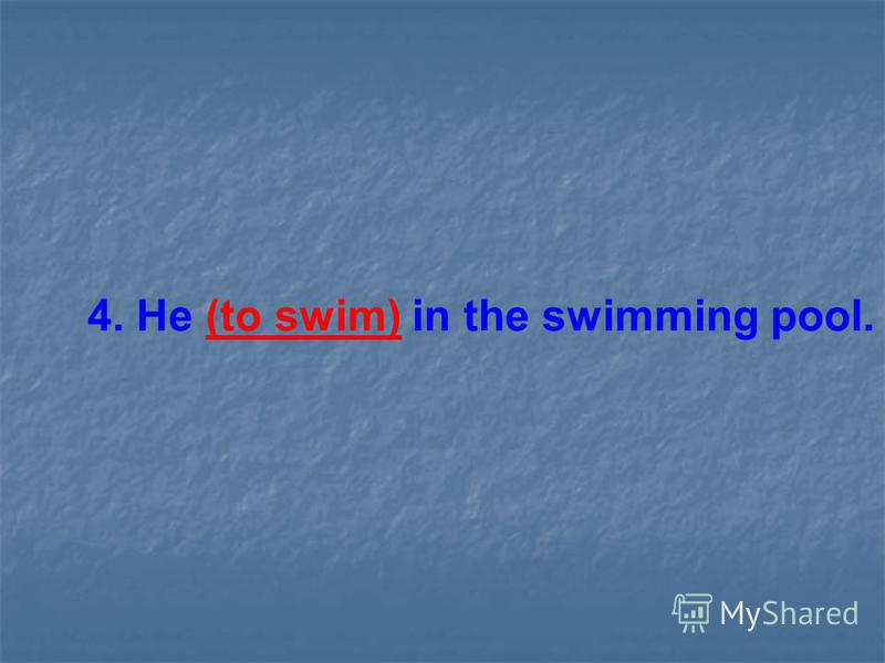 4. He (to swim) in the swimming pool.
