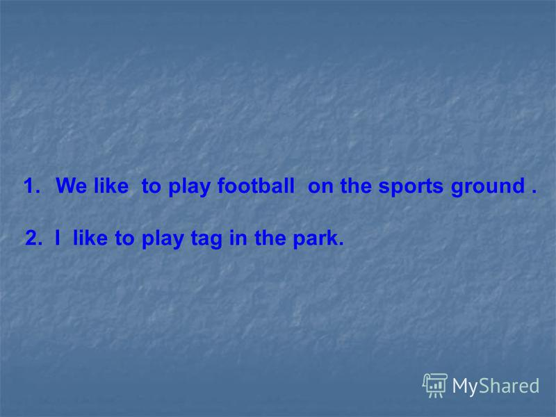 1. We like to play football on the sports ground. 2. I like to play tag in the park.