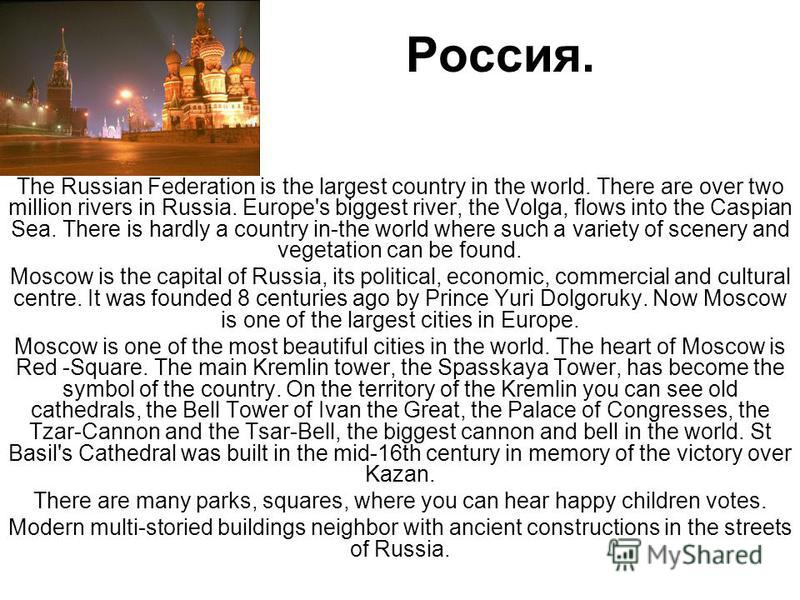 Россия. The Russian Federation is the largest country in the world. There are over two million rivers in Russia. Europe's biggest river, the Volga, flows into the Caspian Sea. There is hardly a country in-the world where such a variety of scenery and