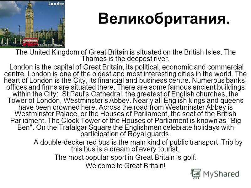 Великобритания. The United Kingdom of Great Britain is situated on the British Isles. The Thames is the deepest river. London is the capital of Great Britain, its political, economic and commercial centre. London is one of the oldest and most interes