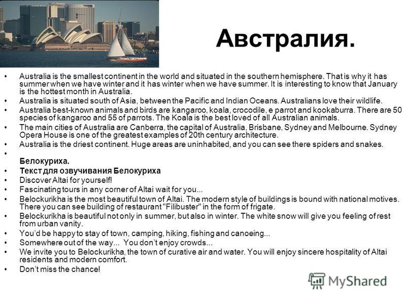 Австралия. Australia is the smallest continent in the world and situated in the southern hemisphere. That is why it has summer when we have winter and it has winter when we have summer. It is interesting to know that January is the hottest month in A