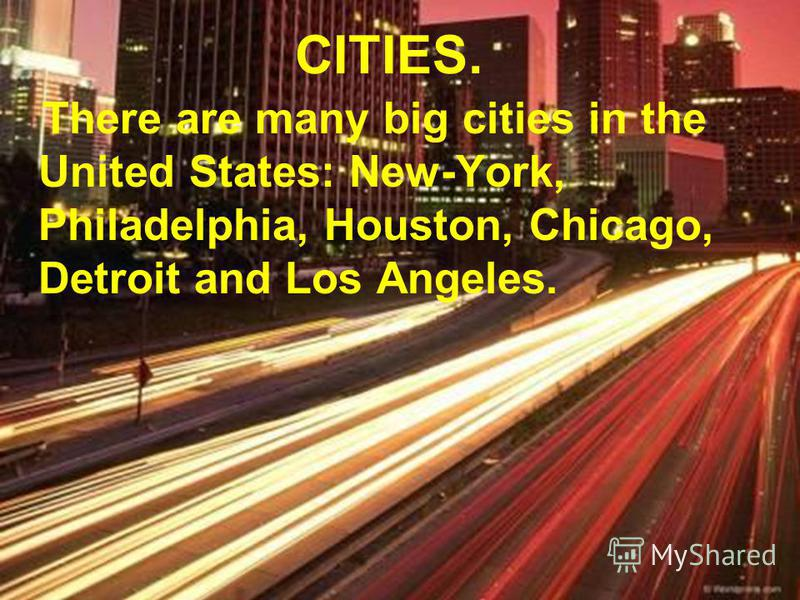 CITIES. There are many big cities in the United States: New-York, Philadelphia, Houston, Chicago, Detroit and Los Angeles.