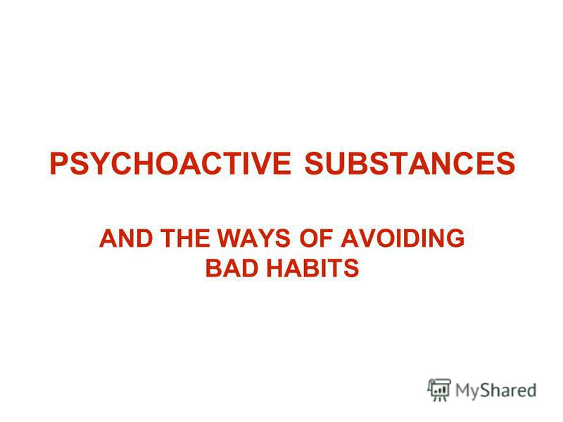 PSYCHOACTIVE SUBSTANCES AND THE WAYS OF AVOIDING BAD HABITS