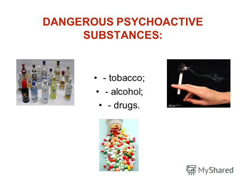 DANGEROUS PSYCHOACTIVE SUBSTANCES: - tobacco; - alcohol; - drugs.