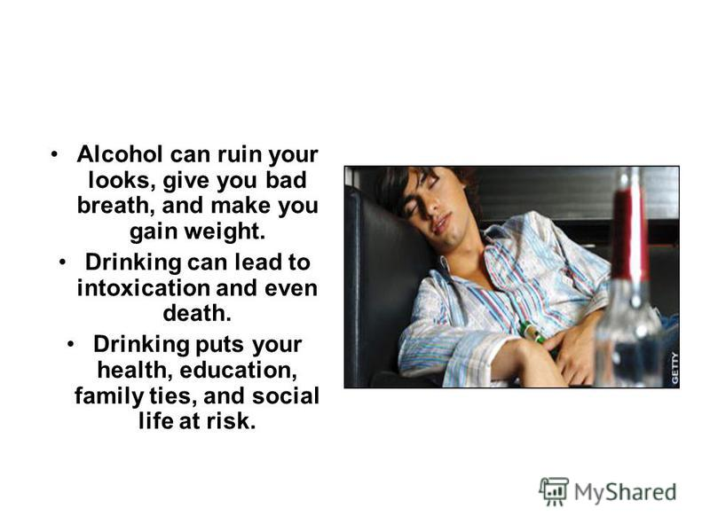 Alcohol can ruin your looks, give you bad breath, and make you gain weight. Drinking can lead to intoxication and even death. Drinking puts your health, education, family ties, and social life at risk.