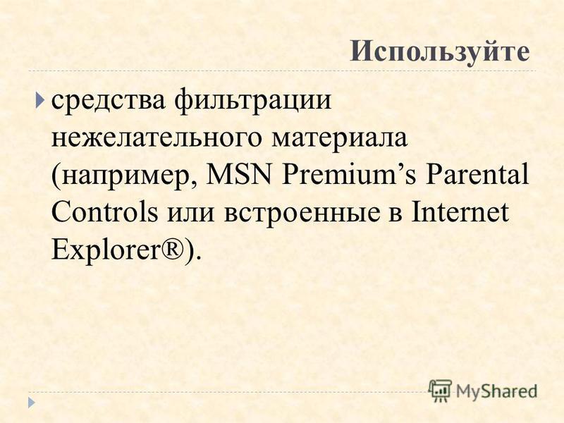 Используйте средства фильтрации нежелательного материала (например, MSN Premiums Parental Controls или встроенные в Internet Explorer®).
