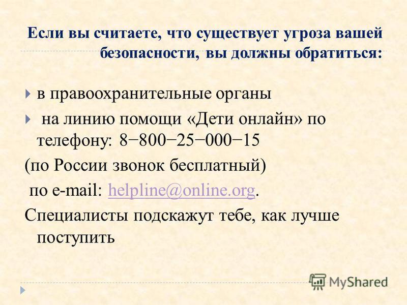 Если вы считаете, что существует угроза вашей безопасности, вы должны обратиться: в правоохранительные органы на линию помощи «Дети онлайн» по телефону: 88002500015 (по России звонок бесплатный) по e-mail: helpline@online.org.helpline@online.org Спец