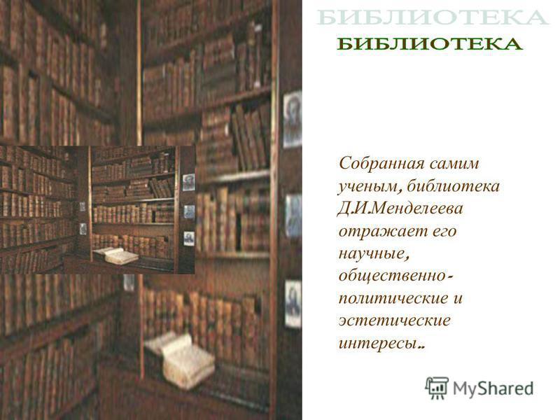 Собранная самим ученым, библиотека Д. И. Менделеева отражает его научные, общественно - политические и эстетические интересы..
