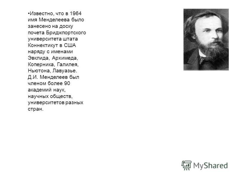 Известно, что в 1964 имя Менделеева было занесено на доску почета Бриджпортского университета штата Коннектикут в США наряду с именами Эвклида, Архимеда, Коперника, Галилея, Ньютона, Лавуазье. Д.И. Менделеев был членом более 90 академий наук, научных