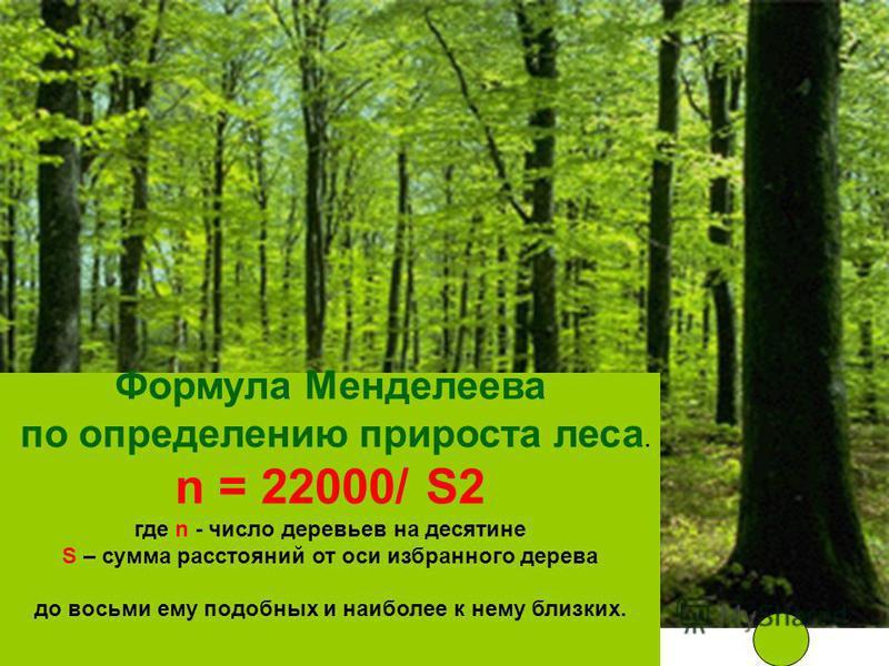 Формула Менделеева по определению прироста леса. n = 22000/ S2 где n - число деревьев на десятине S – сумма расстояний от оси избранного дерева до восьми ему подобных и наиболее к нему близких.